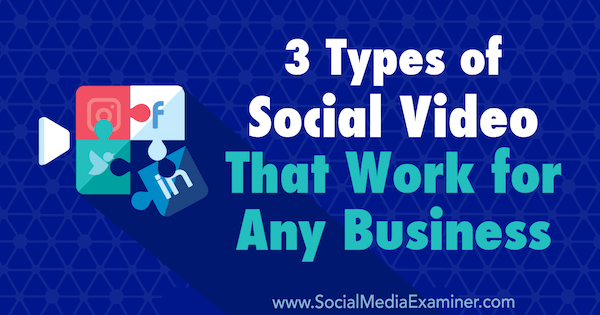 3 Types of Social Video That Work for Any Business by Melissa Burns on Social Media Examiner.