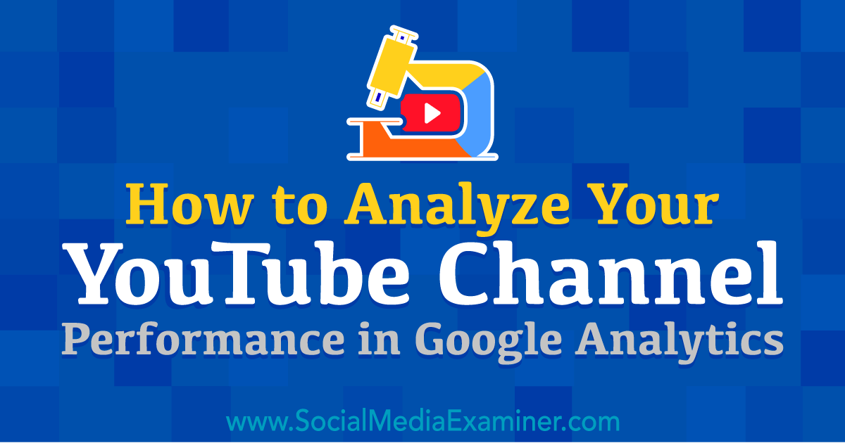 How to Analyze Your YouTube Channel Performance in Google Analytics by Chris Mercer on Social Media Examiner.