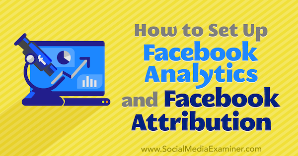 How to Set Up Facebook Analytics and Facebook Attribution by Lynsey Fraser on Social Media Examiner.