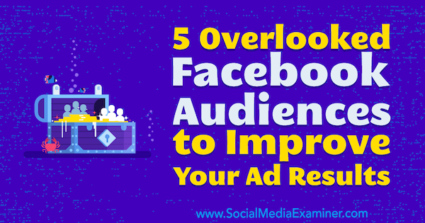 5 Overlooked Facebook Audiences to Improve Your Ad Results by Charlie Lawrance on Social Media Examiner.