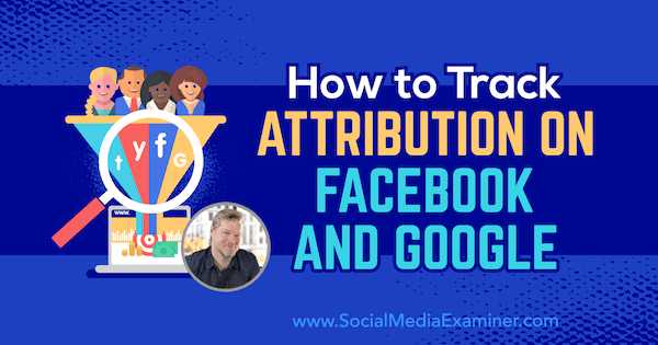 How to Track Attribution on Facebook and Google featuring insights from Chris Mercer on the Social Media Marketing Podcast.