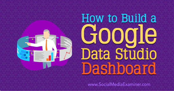 How to Build a Google Data Studio Dashboard by Jessica Malnik on Social Media Examiner.