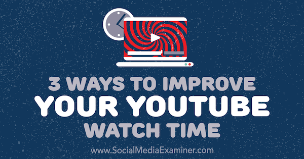 3 Ways to Improve Your YouTube Watch Time by Ann Smarty on Social Media Examiner.