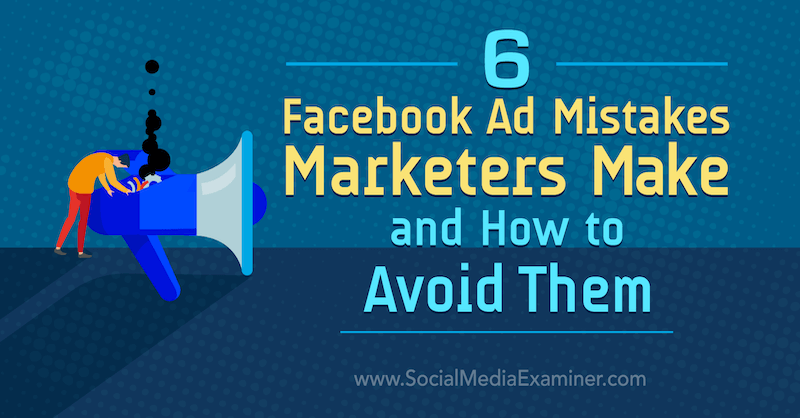6 Facebook Ad Mistakes Marketers Make and How to Avoid Them by Lisa D. Jenkins on Social Media Examiner.