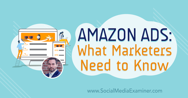 Amazon Ads: What Marketers Need to Know featuring insights from Brett Curry on the Social Media Marketing Podcast.