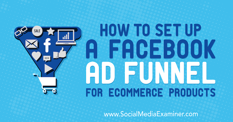 How to Set Up a Facebook Ad Funnel for eCommerce Products by Tony Christensen on Social Media Examiner.