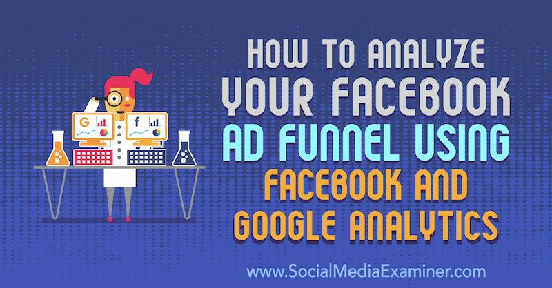 How to Analyze Your Facebook Ad Funnel Using Facebook and Google Analytics by Jack Paxton on Social Media Examiner.