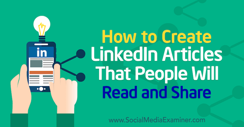 How to Create LinkedIn Articles That People Will Read and Share by Louise Brogan on Social Media Examiner.