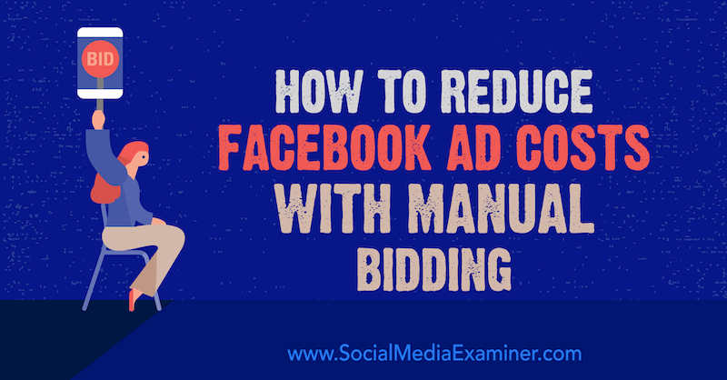 How to Reduce Facebook Ad Costs With Manual Bidding by Lynsey Fraser on Social Media Examiner.