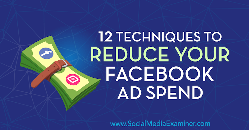 12 Techniques to Reduce Your Facebook Ad Spend by Luke Smith on Social Media Examiner.