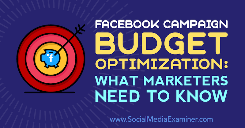 Facebook Campaign Budget Optimization: What Marketers Need to Know by Charlie Lawrence on Social Media Examiner.
