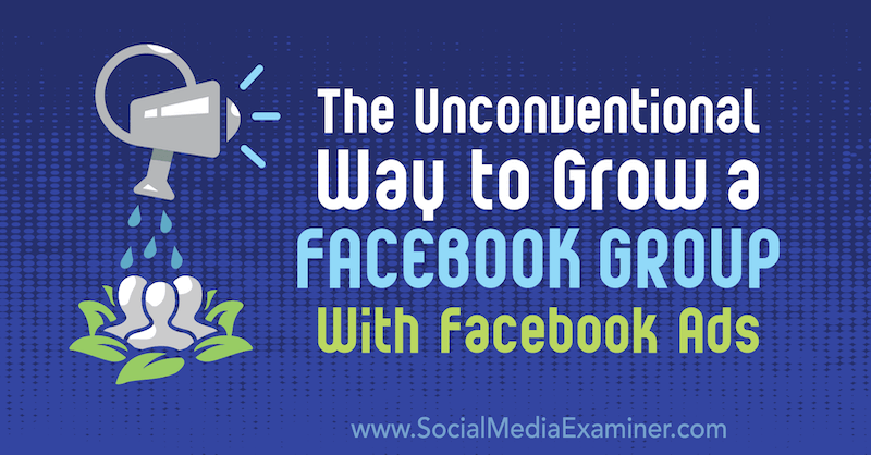 The Unconventional Way to Grow a Facebook Group With Facebook Ads by Ben Heath on Social Media Examiner.