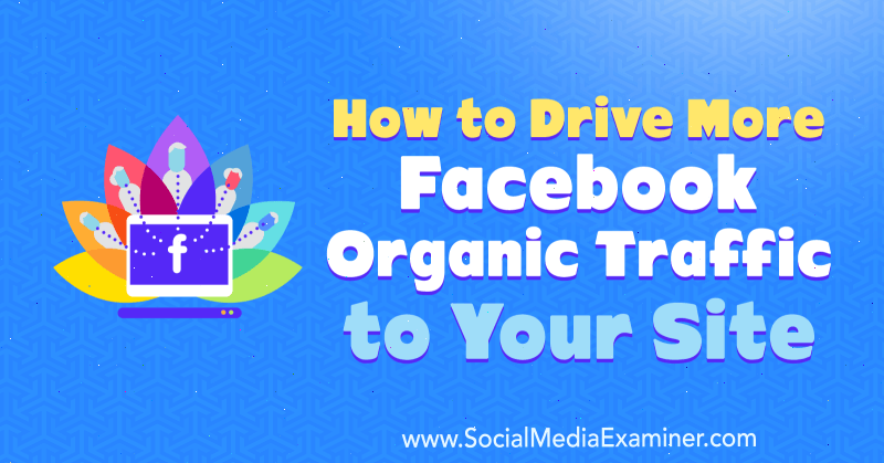 How to Drive More Facebook Organic Traffic to Your Site by Amanda Webb on Social Media Examiner.