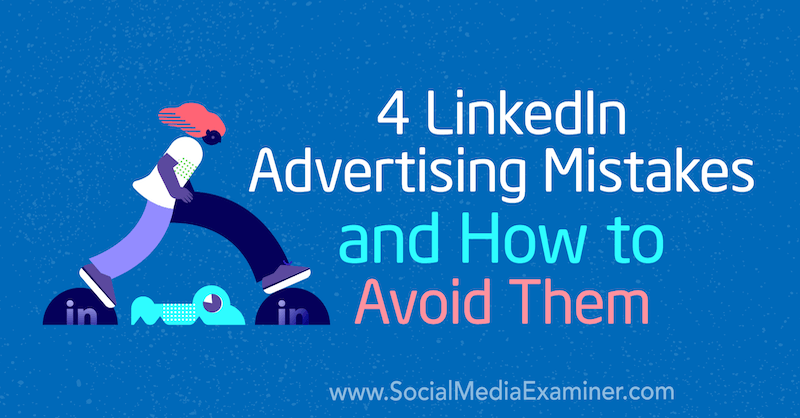 4 LinkedIn Advertising Mistakes and How to Avoid Them by Justin Kerby on Social Media Examiner.