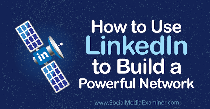 How to Use LinkedIn to Build a Powerful Network by Louise Brogan on Social Media Examiner.