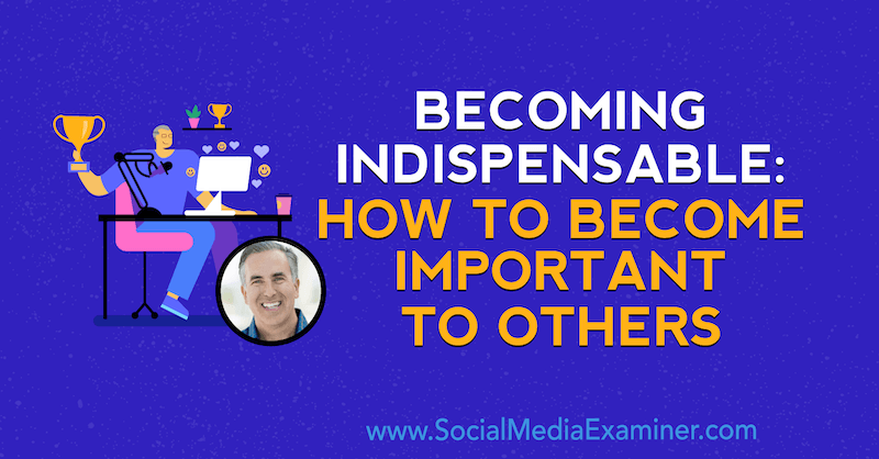 Becoming Indispensable: How to Become Important to Others featuring opinion by Michael Stelzner, founder of Social Media Examiner.