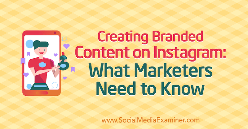 Creating Branded Content on Instagram: What Marketers Need to Know by Jenn Herman on Social Media Examiner.
