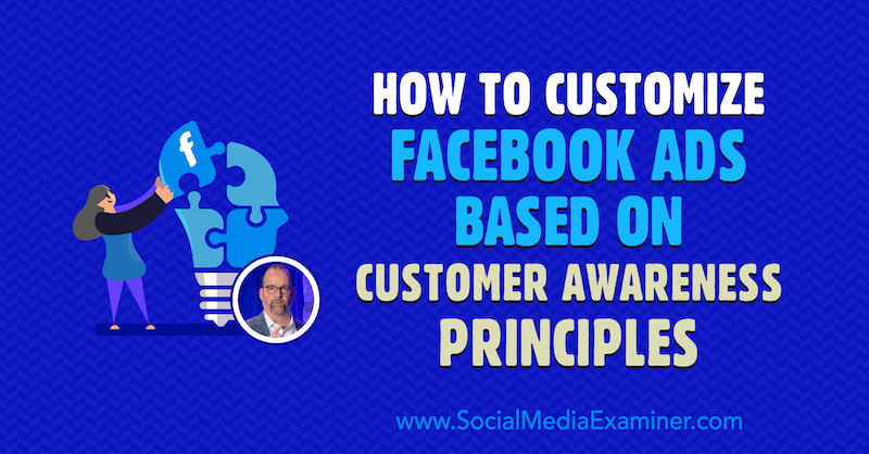 How to Customize Facebook Ads Based on Customer Awareness Principles featuring insights from Ralph Burns on the Social Media Marketing Podcast.