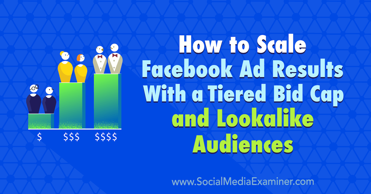 How to Scale Facebook Ad Results With a Tiered Bid Cap and Lookalike Audiences