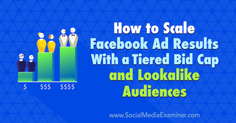 How to Scale Facebook Ad Results With a Tiered Bid Cap and Lookalike Audiences by Zaryn Sidhu on Social Media Examiner.