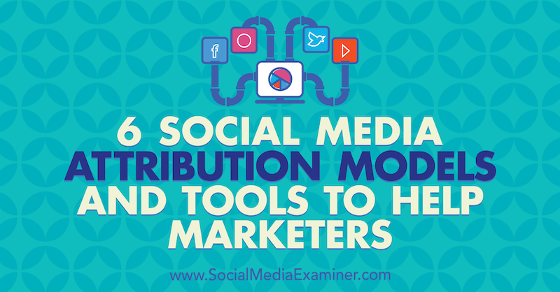 6 Social Media Marketing Attribution Models and Tools to Help Marketers by Marvellous Aham-adi on Social Media Examiner.
