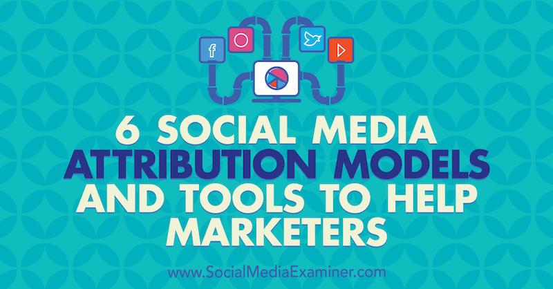 6 Social Media Marketing Attribution Models and Tools to Help Marketers by Marvellous Aham-adi on Social Media Examiner.