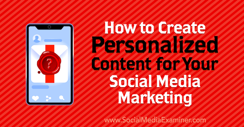 How to Create Personalized Content for Your Social Media Marketing by Lilach Bullock on Social Media Examiner.