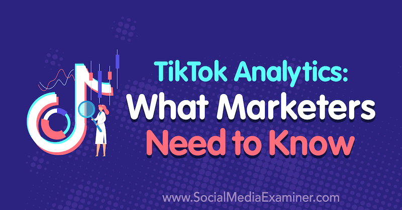 TikTok Analytics: What Marketers Need to Know by Lachlan Kirkwood on Social Media Examiner.