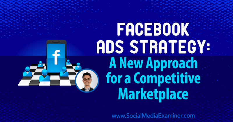 Facebook Ads Strategy: A New Approach for a Competitive Marketplace featuring insights from Nicholas Kusmich on the Social Media Marketing Podcast.