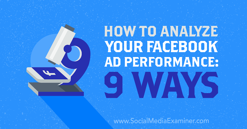 How to Analyze Your Facebook Ad Performance: 9 Ways by Dmitry Dragilev on Social Media Examiner.