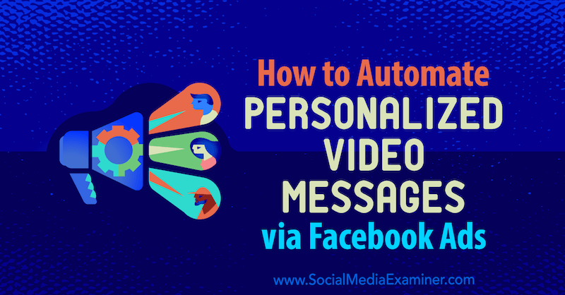 How to Automate Personalized Video Messages via Facebook Ads by Yvonne Heimann on Social Media Examiner.