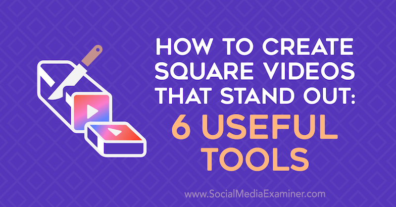 How to Create Square Videos That Stand Out: 6 Useful Tools by Erin Sanchez on Social Media Examiner.