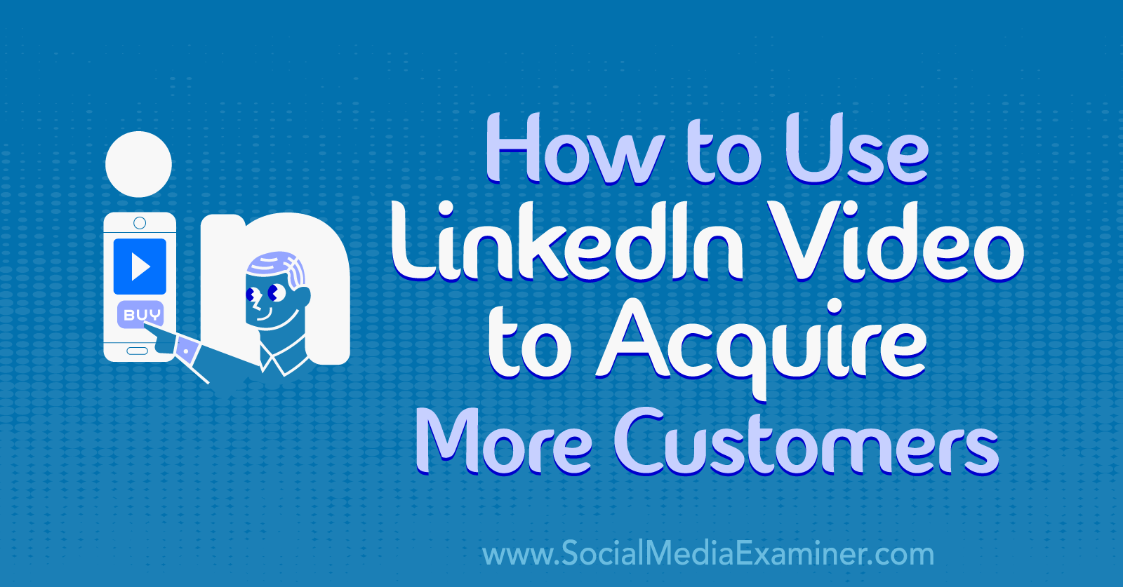 How to Use LinkedIn Video to Acquire More Customers by Koushik Marka on Social Media Examiner.