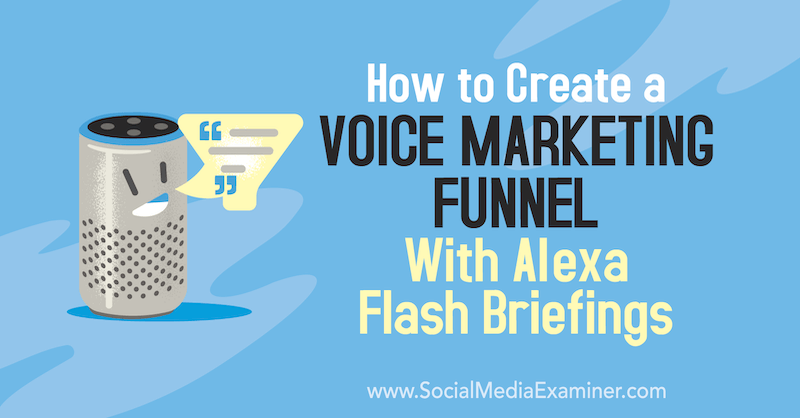 How to Create a Voice Marketing Funnel With Alexa Flash Briefings by Teri Fisher on Social Media Examiner.