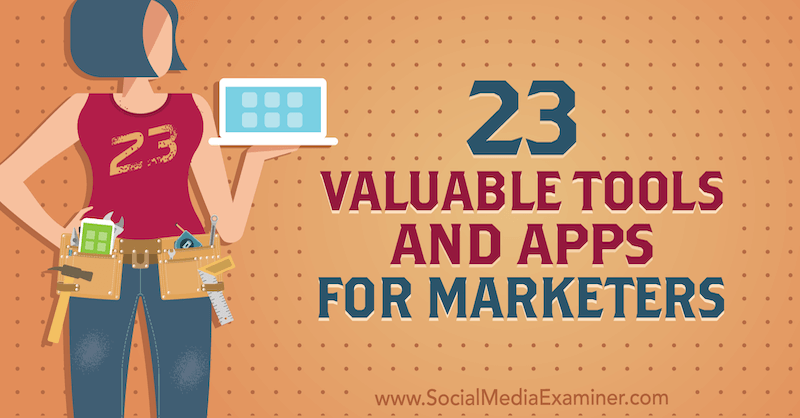 23 Valuable Tools and Apps for Marketers by Lisa D. Jenkins on Social Media Examiner.