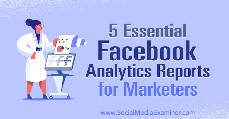5 Essential Facebook Analytics Reports for Marketers by Mariia Bocheva on Social Media Examiner.