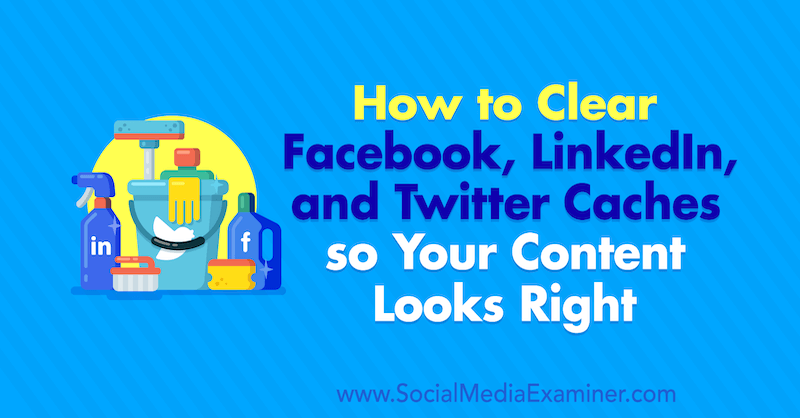 How to Clear Facebook Cache, Twitter Cache, and LinkedIn Cache so Your Content Looks Right by Jessica Malnik on Social Media Examiner.
