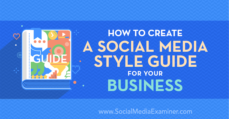 How to Create a Social Media Style Guide for Your Business by Corinna Keefe on Social Media Examiner.