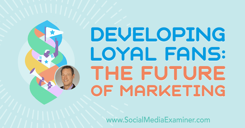Developing Loyal Fans: The Future of Marketing featuring insights from David Meerman Scott on the Social Media Marketing Podcast.