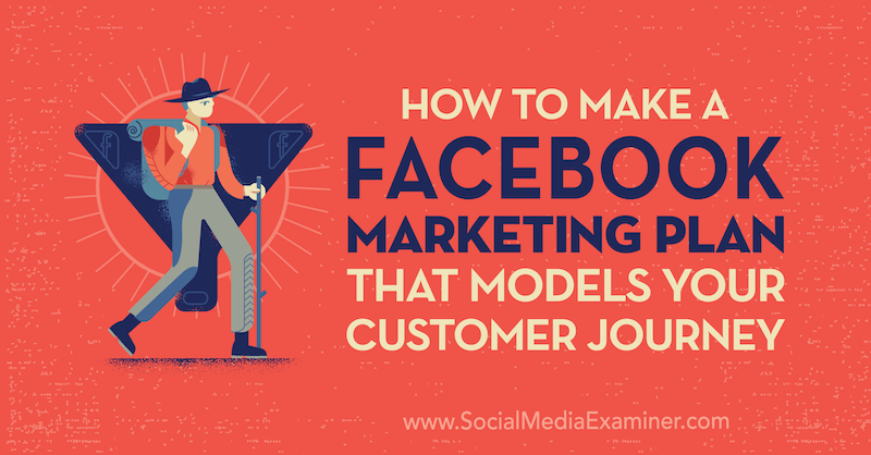 How to Create a Facebook Marketing Plan That Models Your Customer Journey by Jessica Campos on Social Media Examiner.
