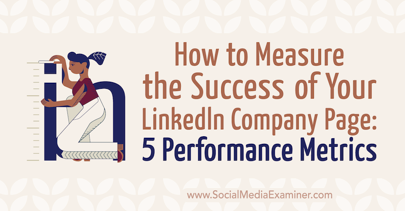 How to Measure the Success of Your LinkedIn Company Page: 5 Performance Metrics by Mackayla Paul on Social Media Examiner.