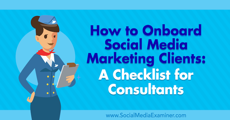 How to Onboard Social Media Marketing Clients: A Checklist for Consultants by Yvonne Heimann on Social Media Examiner.