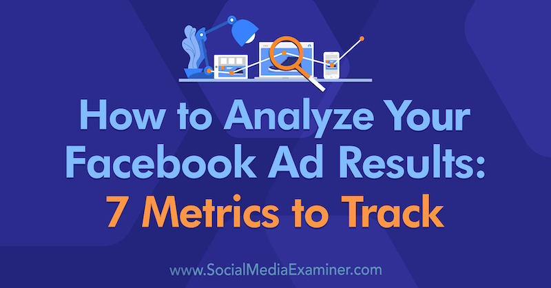 How to Analyze Your Facebook Ad Results: 7 Metrics to Track by Amanda Bond on Social Media Examiner.