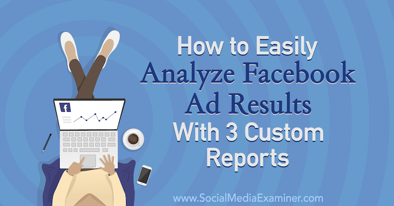 How to Easily Analyze Facebook Ad Results With 3 Custom Reports by Amanda Bond on Social Media Examiner.