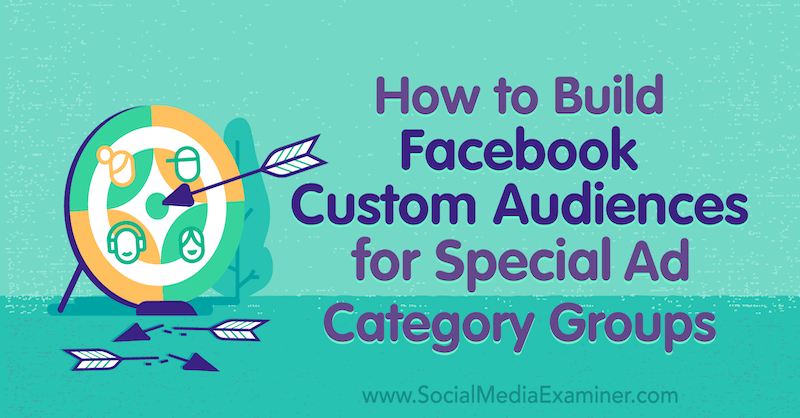 How to Build Facebook Custom Audiences for Special Ad Category Groups by Jessica Campos on Social Media Examiner.