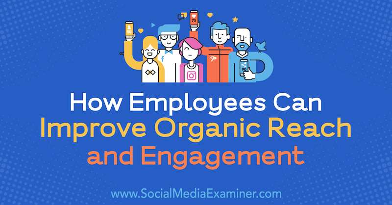 How Employees Can Improve Organic Reach and Engagement by Anne Ackroyd on Social Media Examiner.
