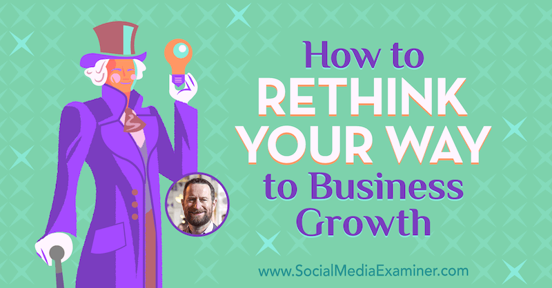 How to Rethink Your Way to Business Growth featuring insights from Duncan Wardle on the Social Media Marketing Podcast.