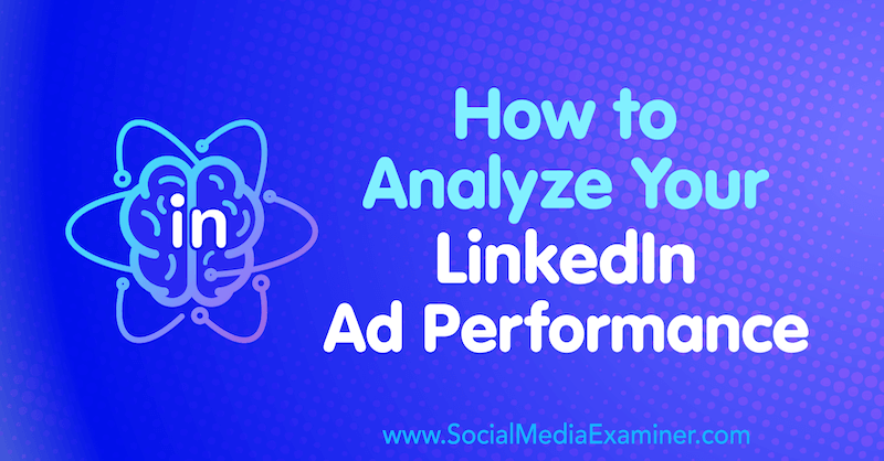 How to Analyze Your LinkedIn Ad Performance by AJ Wilcox on Social Media Examiner.
