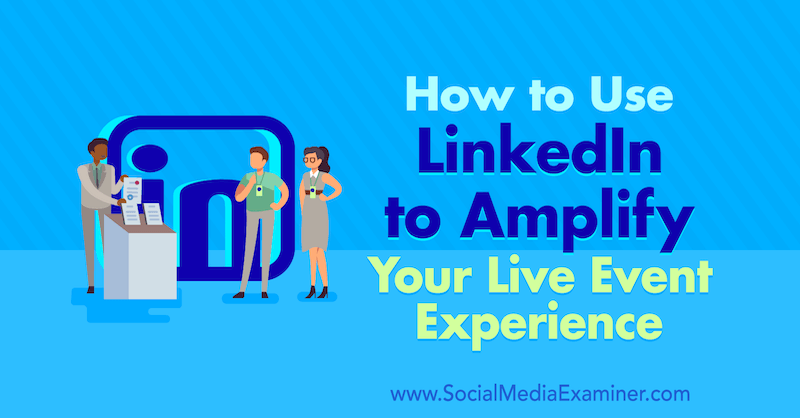 How to Use LinkedIn to Amplify Your Live Event Experience by Tom Treanor on Social Media Examiner.