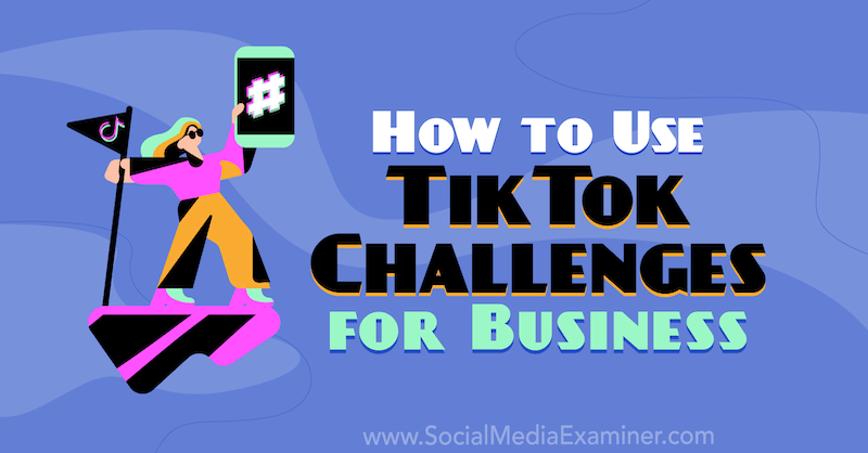 How to Use TikTok Challenges for Business by Mackayla Paul on Social Media Examiner.